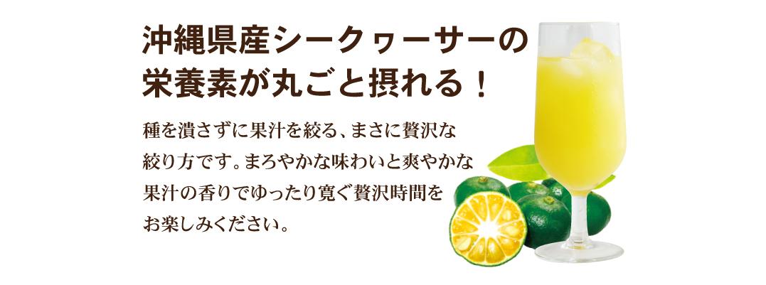 贅沢絞り!シークヮーサーのおいしさを追及しプレスの際、種を潰さずに果汁を絞っています!まさに贅沢な絞り方です。